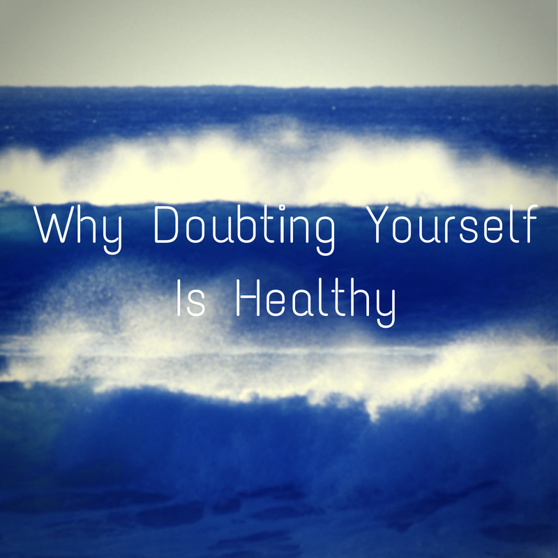 why doubting yourself is healthy